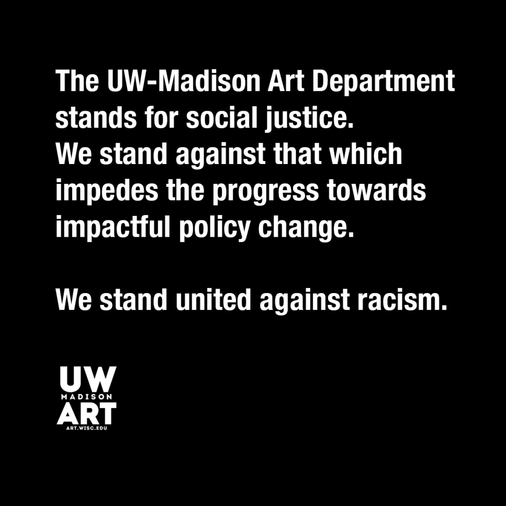 "Black background with white text image: ""The UW-Madison Art Department stands for social justice. We stand against that which impedes the progress towards impactful policy change. We stand united against racism."""